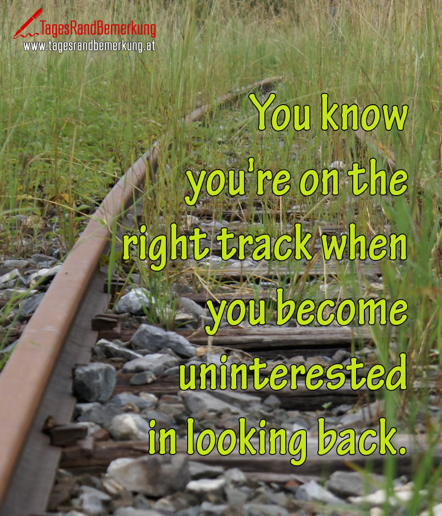 You know you're on the right track when you become uninterested in looking back.