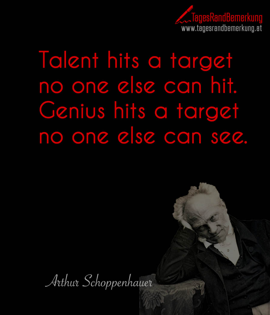Talent hits a target no one else can hit. Genius hits a target no one else can see.