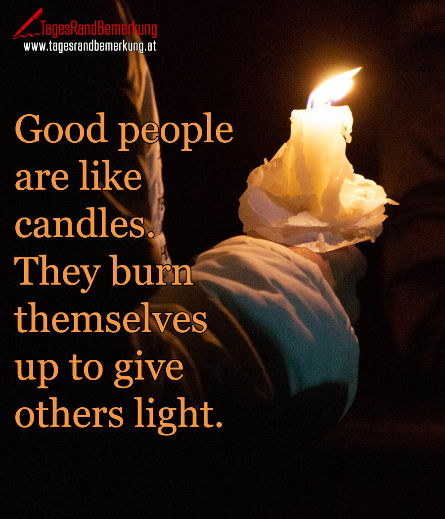 Good people are like candles. They burn themselves up to give others light.