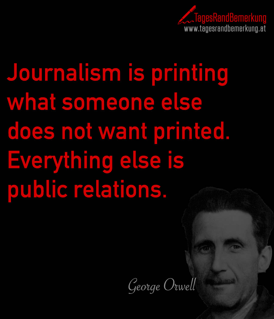 Journalism is printing what someone else does not want printed. Everything else is public relations.