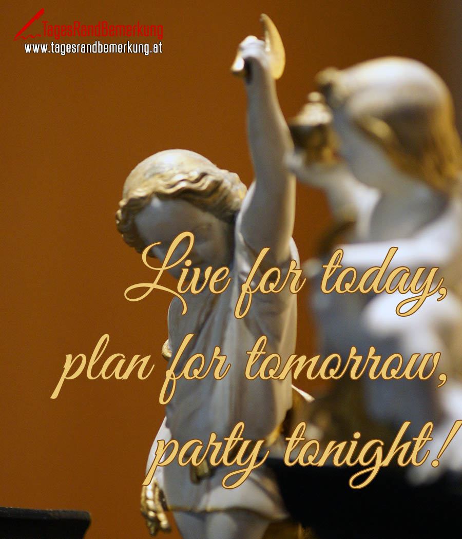 Live for today, plan for tomorrow, party tonight!