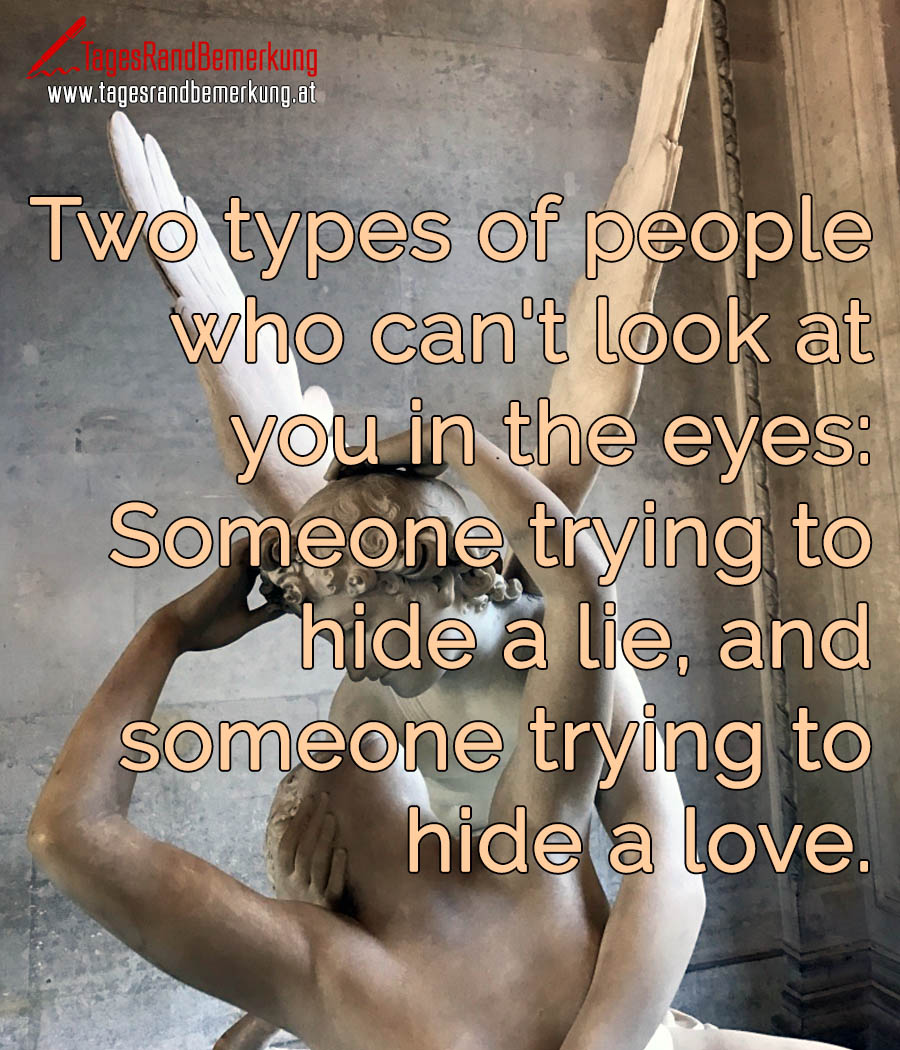 Two types of people who can't look at you in the eyes: Someone trying to hide a lie, and someone trying to hide a love.