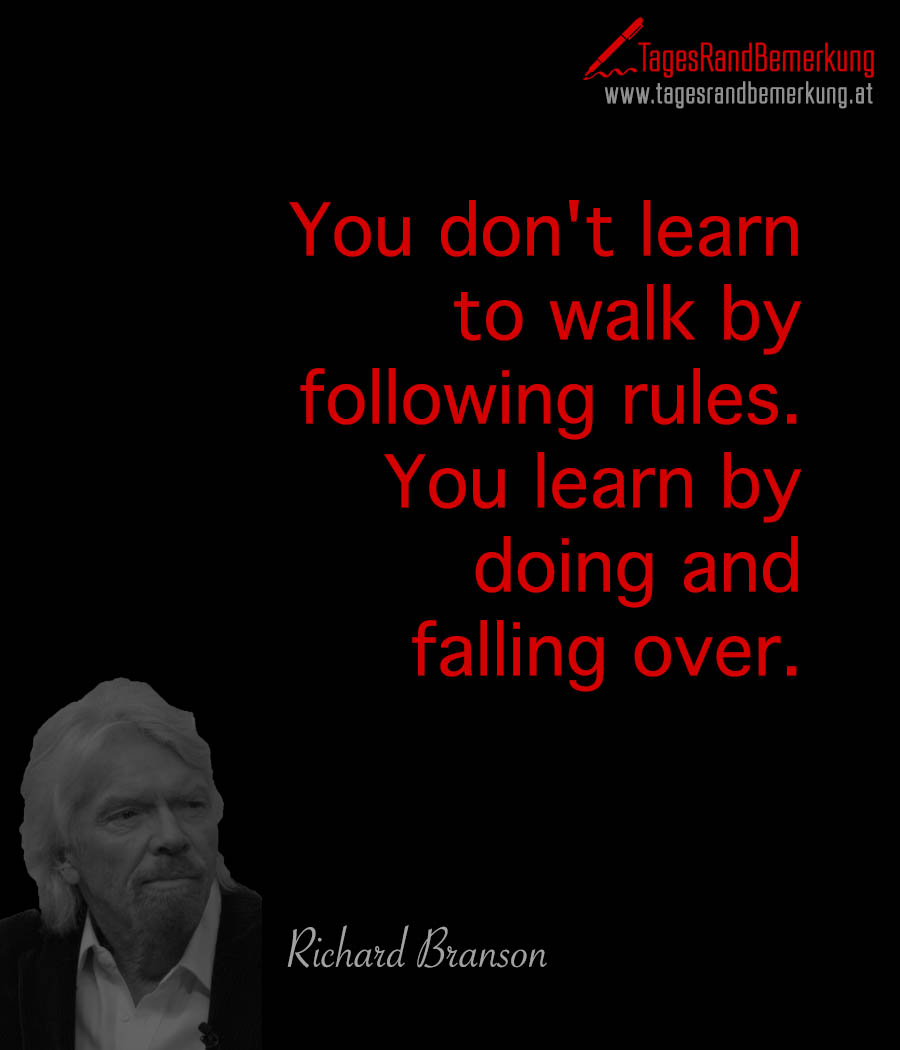 You don't learn to walk by following rules. You learn by doing and falling over.