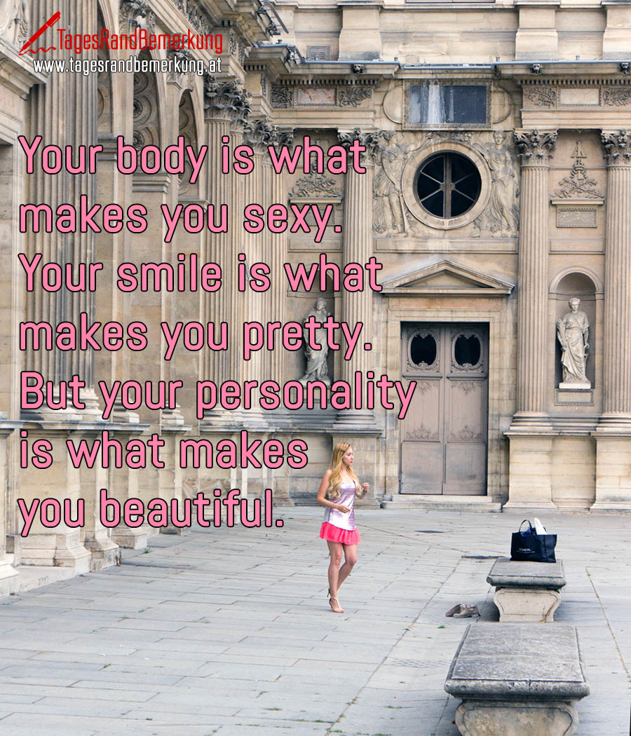 Your body is what makes you sexy. Your smile is what makes you pretty. But your personality is what makes you beautiful.