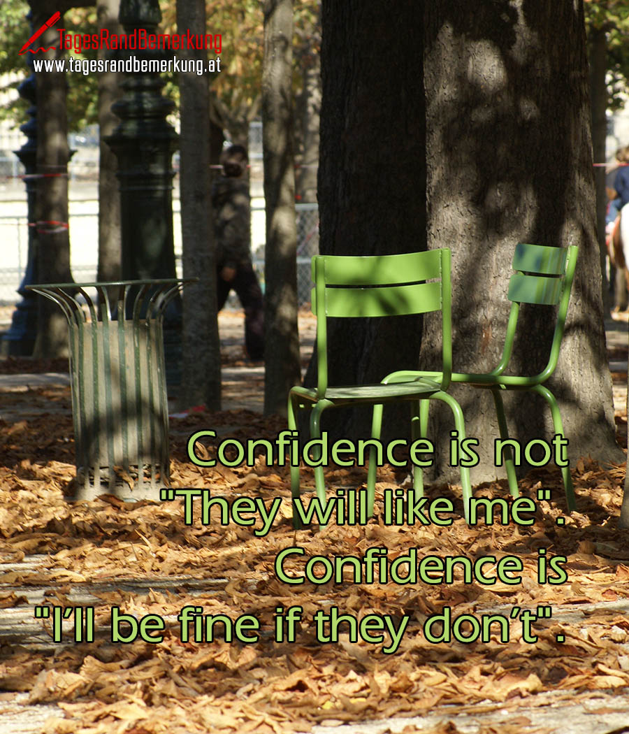 "Confidence is not ""They will like me"". Confidence is ""I'll be fine if they don't""."