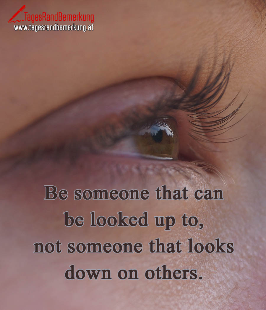 Be someone that can be looked up to, not someone that looks down on others.