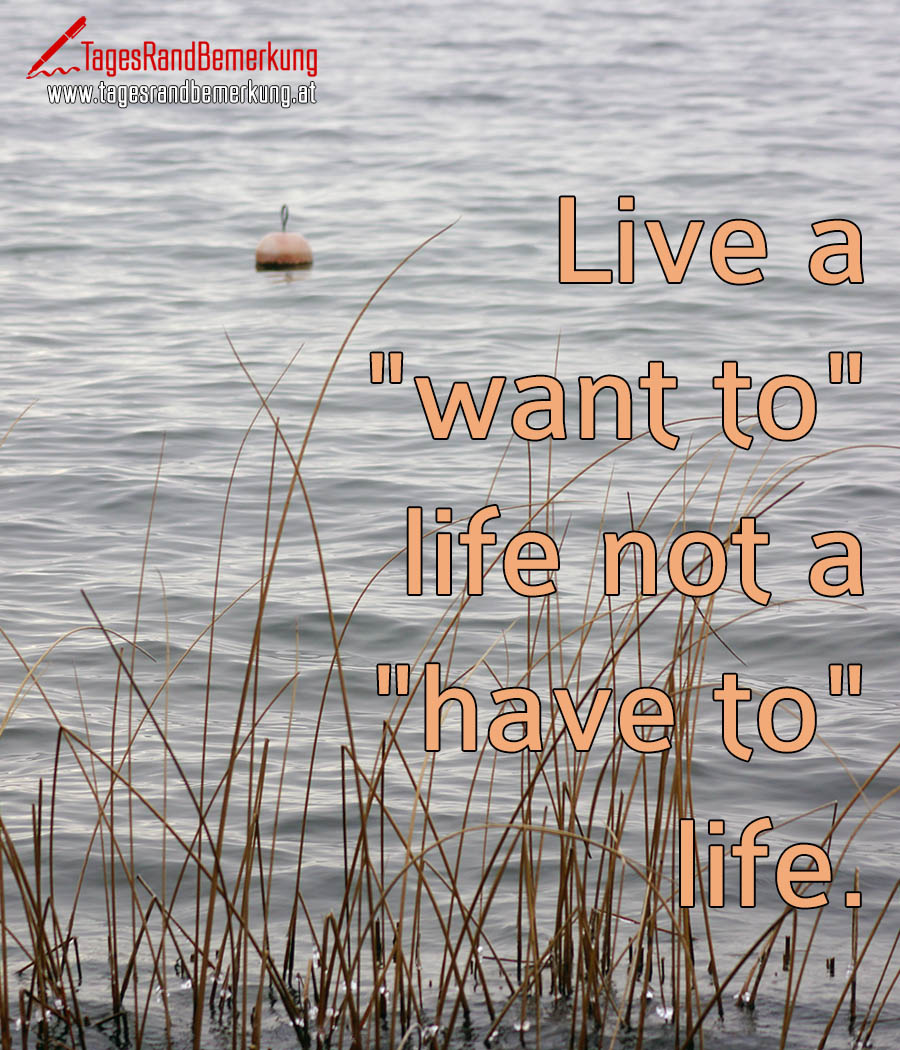 "Live a ""want to"" life not a ""have to"" life."