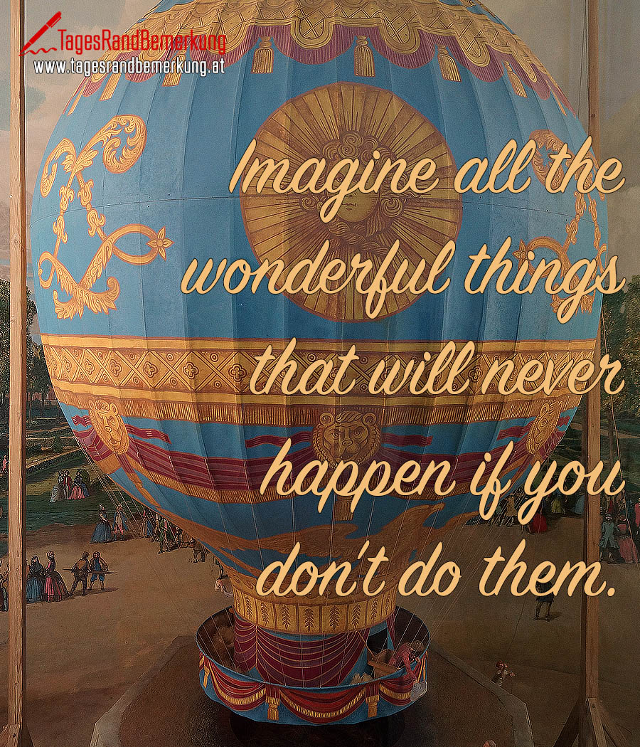 Imagine all the wonderful things that will never happen if you don't do them.