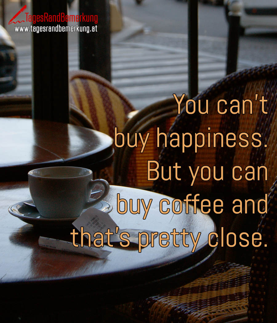 You can't buy happiness. But you can buy coffee and that's pretty close.