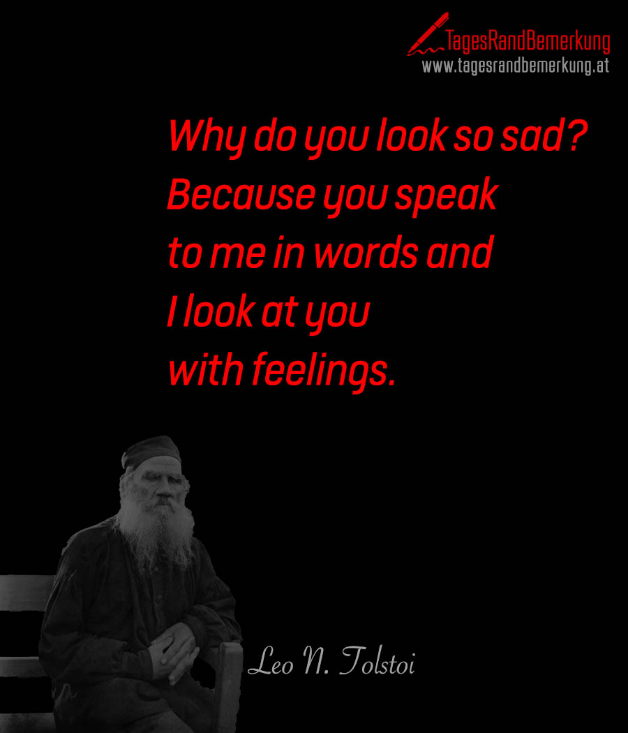 Why do you look so sad? Because you speak to me in words and I look at you with feelings.