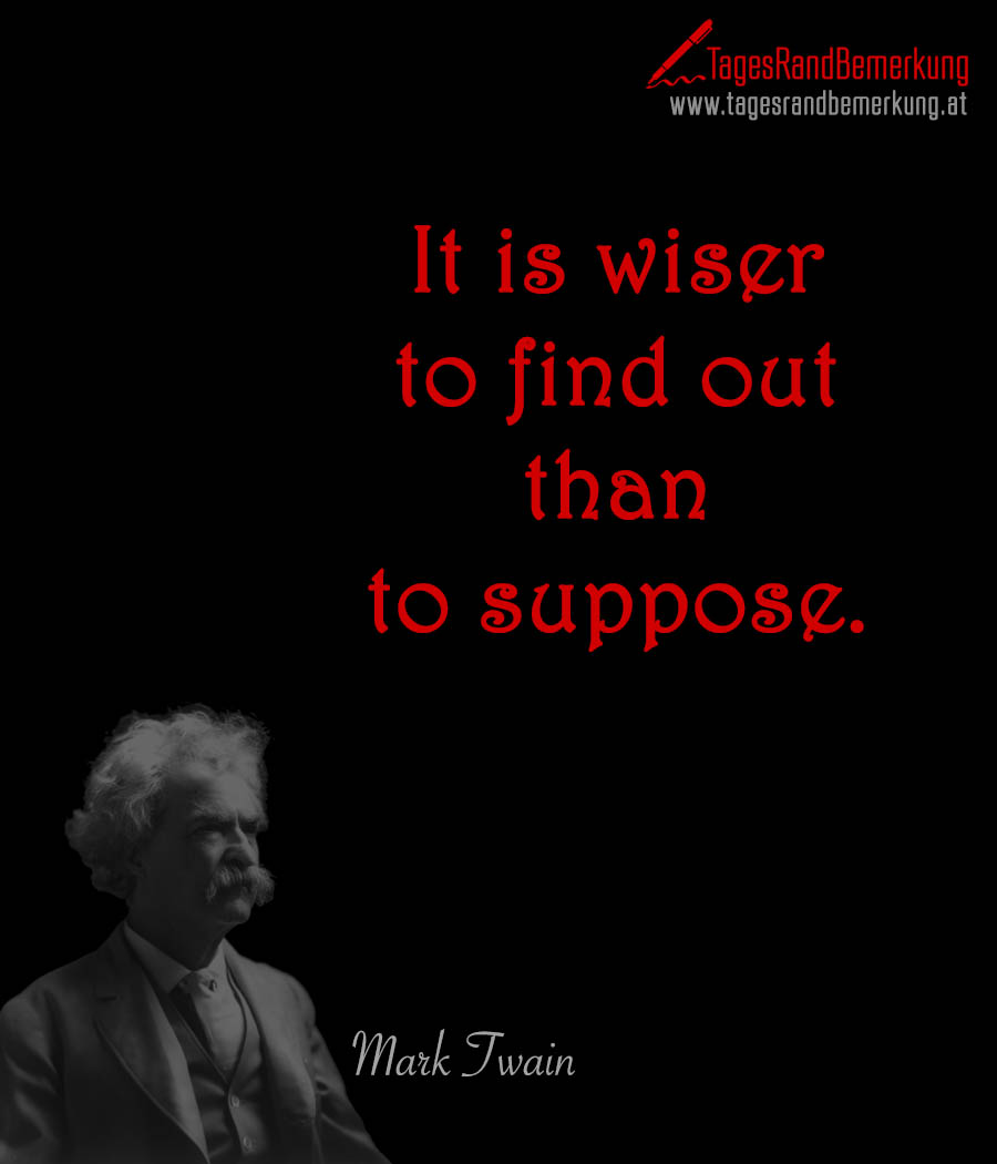 It is wiser to find out than to suppose.