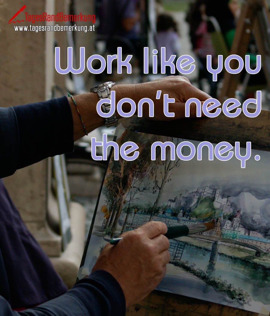 Work like you don't need the money.