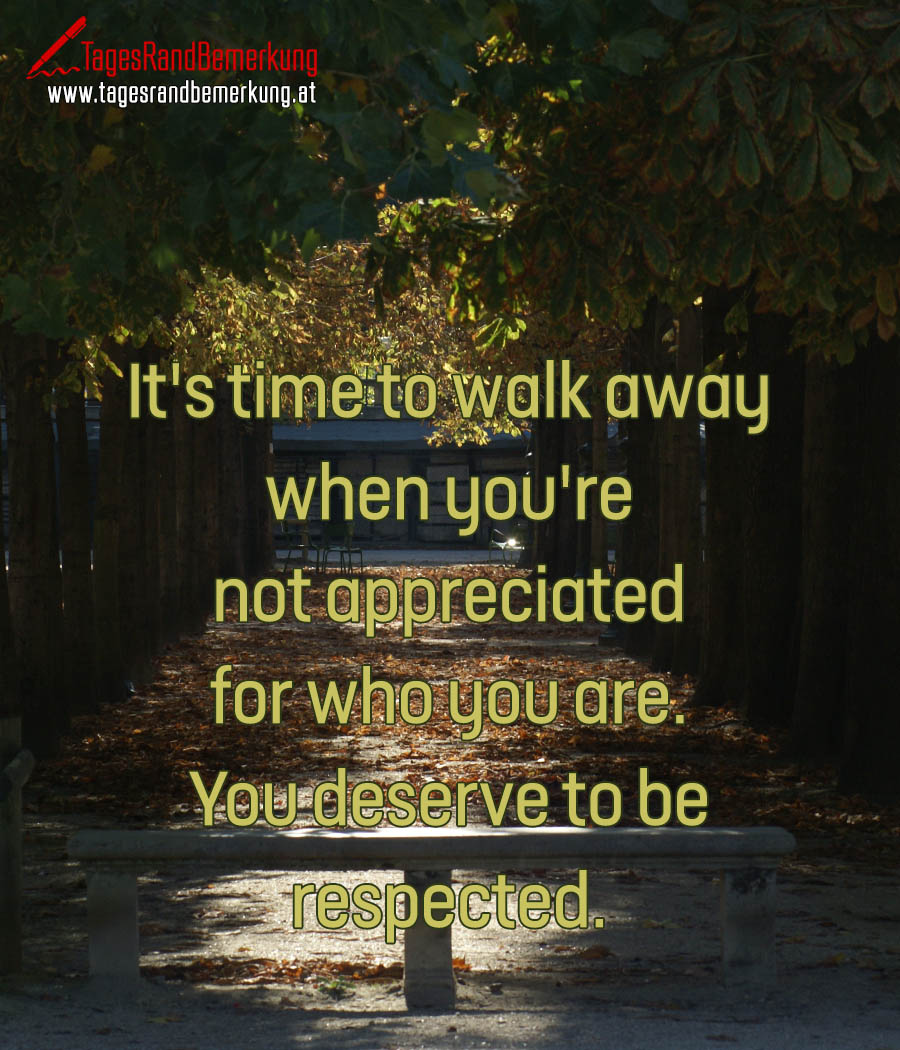 It's time to walk away when you're not appreciated for who you are. You deserve to be respected.