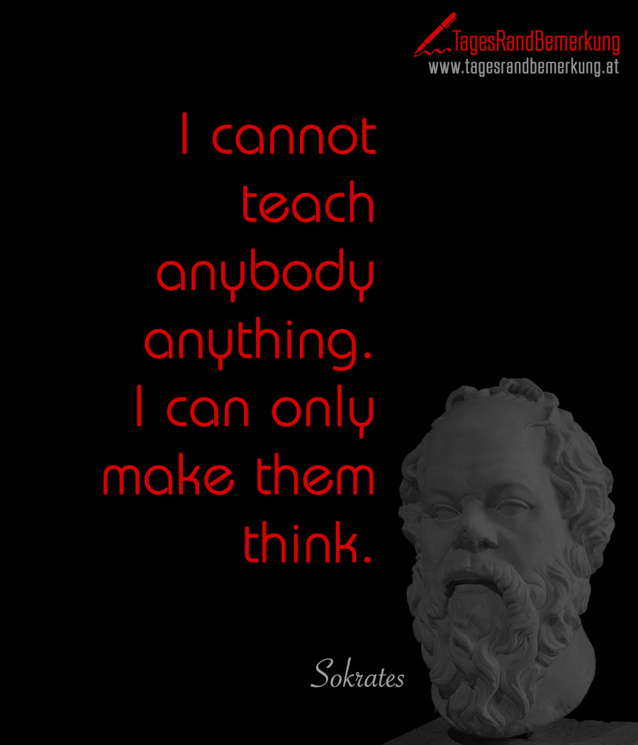 I cannot teach anybody anything. I can only make them think.
