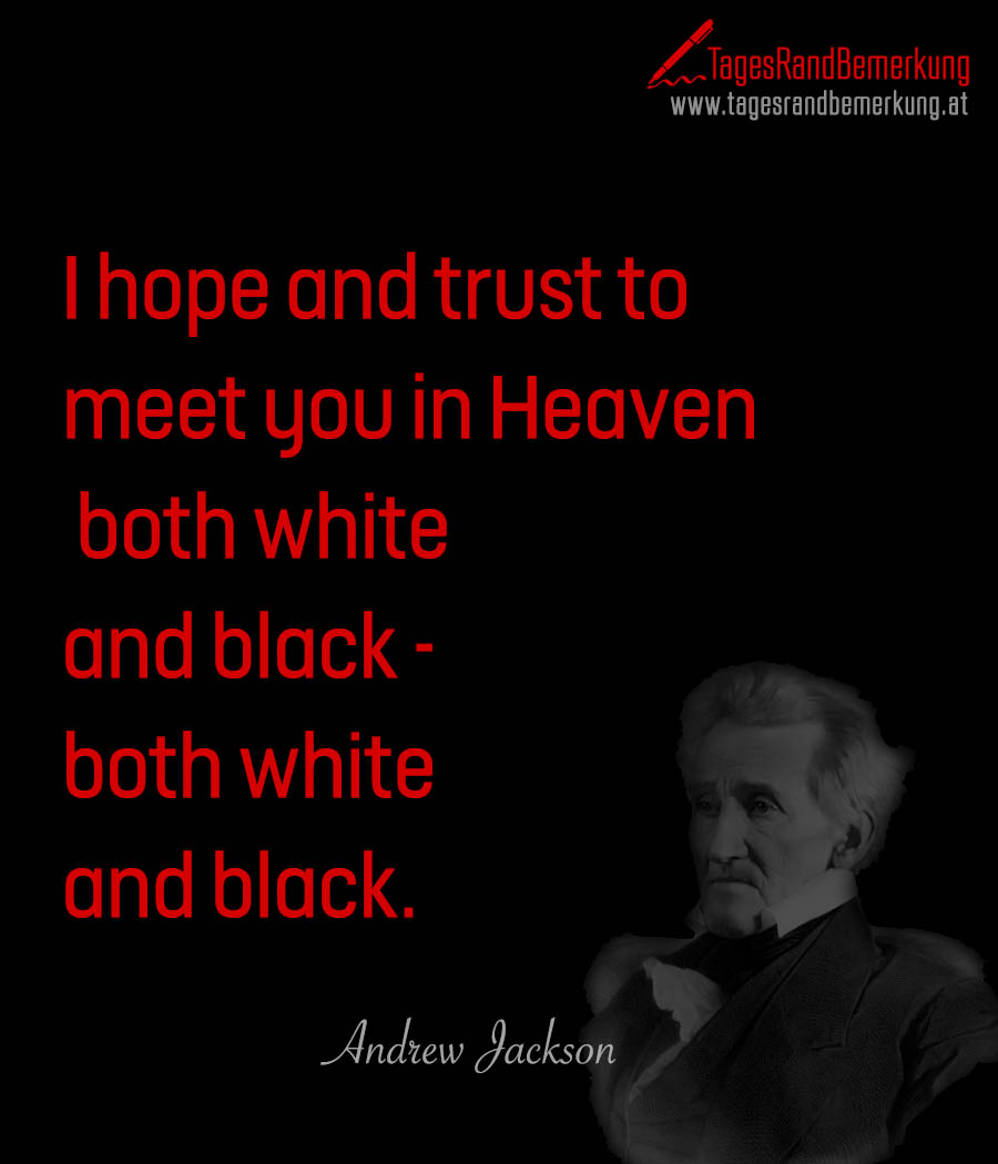 I hope and trust to meet you in Heaven, both white and black - both white and black.