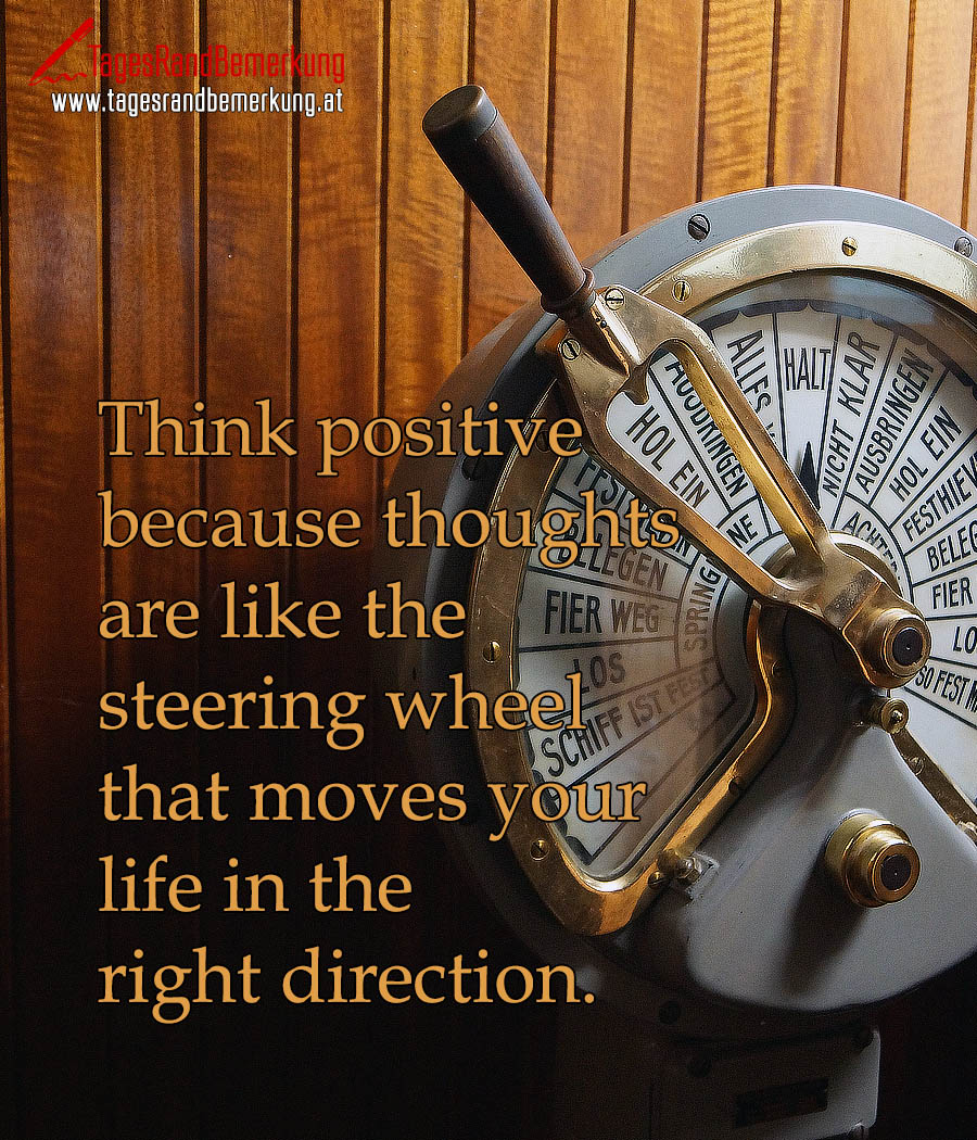 Think positive because thoughts are like the steering wheel that moves your life in the right direction.