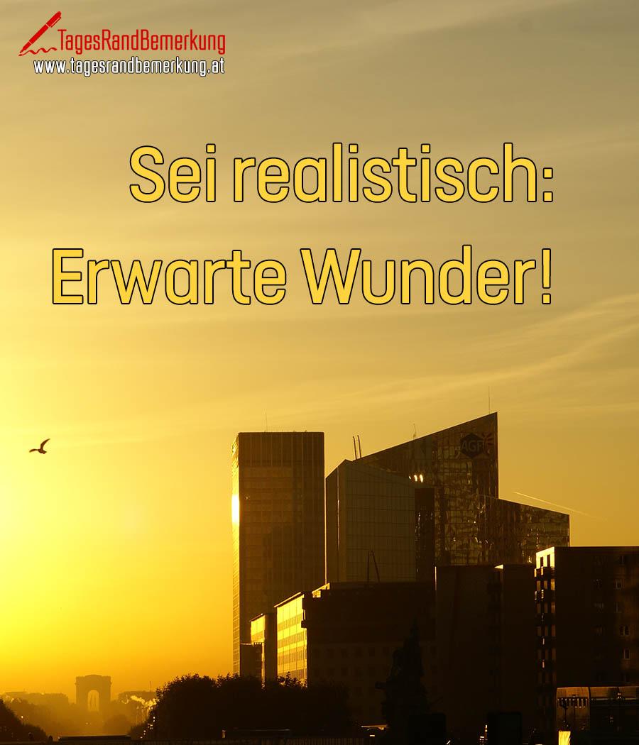 Sei realistisch: Erwarte Wunder!