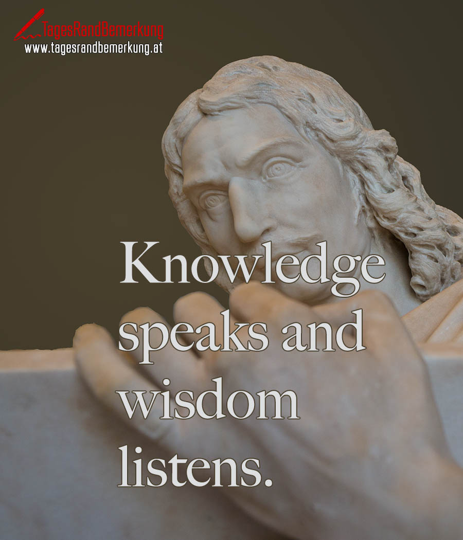 Knowledge speaks and wisdom listens.