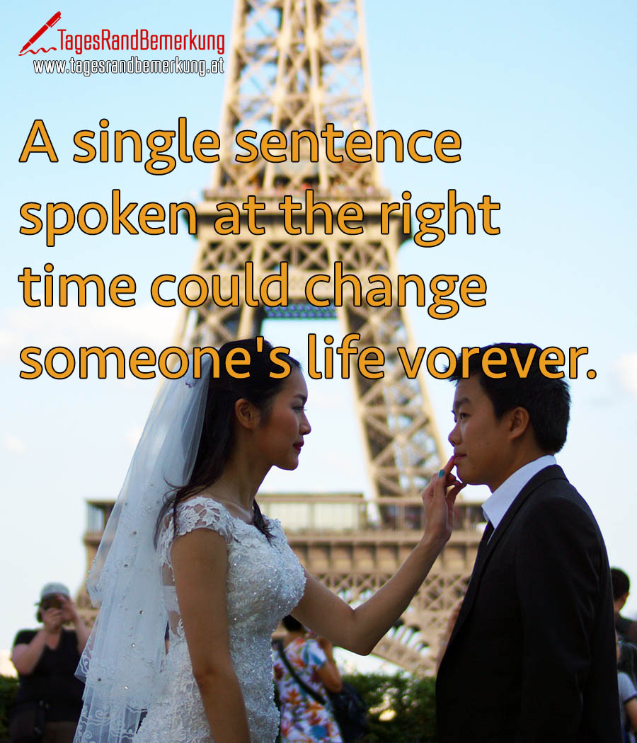 A single sentence spoken at the right time could change someone's life vorever.