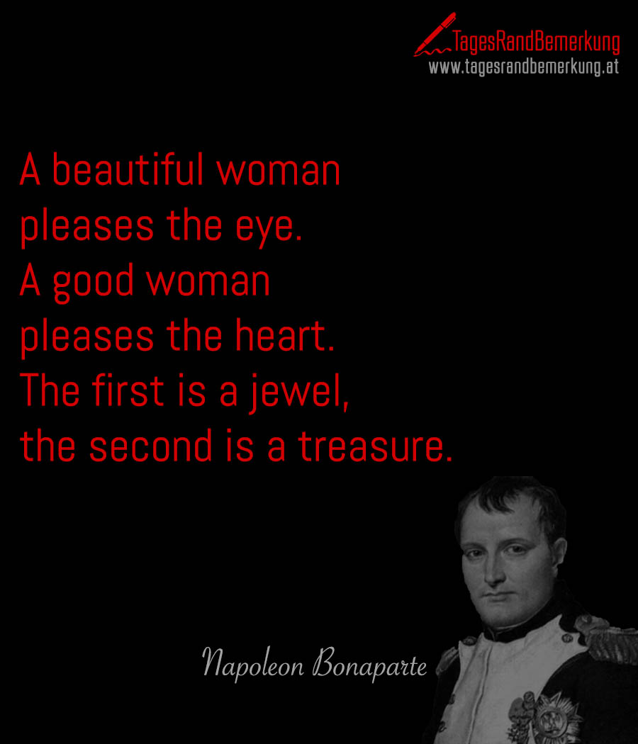 A beautiful woman pleases the eye. A good woman pleases the heart. The first is a jewel, the second is a treasure.