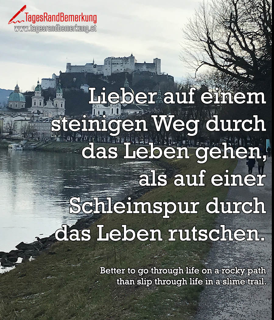 Lieber auf einem steinigen Weg durch das Leben gehen, als auf einer Schleimspur durch das Leben rutschen. | Better to go through life on a rocky path than slip through life in a slime trail.