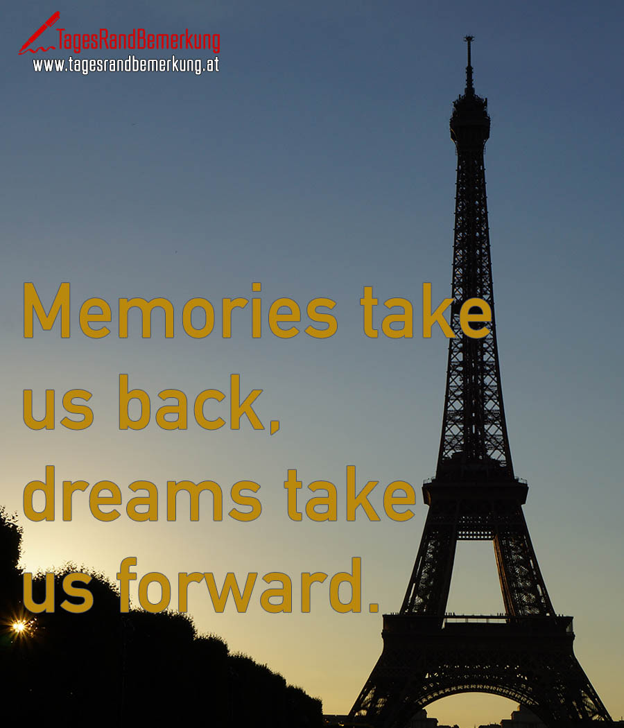 Memories take us back, dreams take us forward.