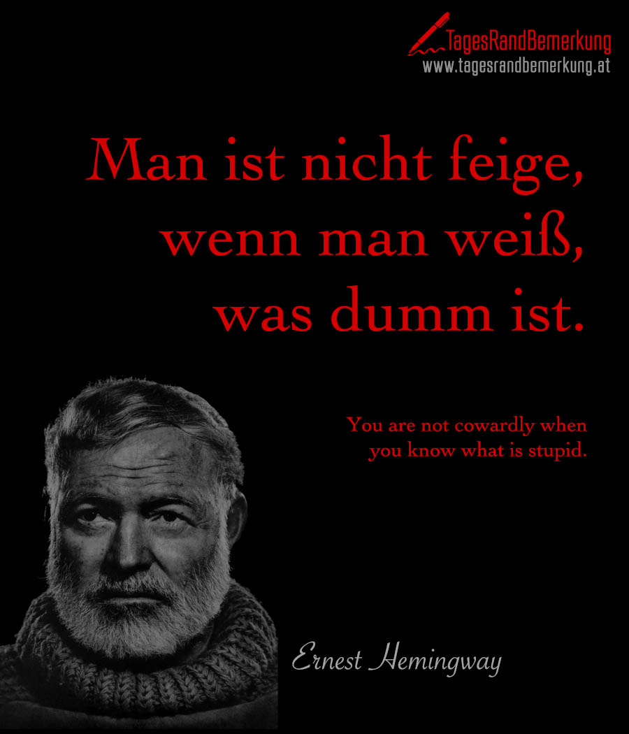 Man ist nicht feige, wenn man weiß, was dumm ist. | You are not cowardly when you know what is stupid.
