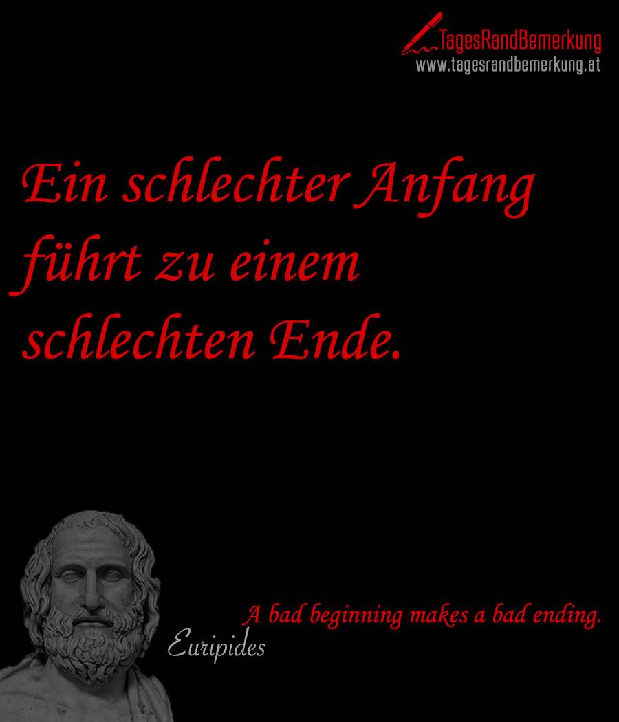 Ein schlechter Anfang führt zu einem schlechten Ende. | A bad beginning makes a bad ending.