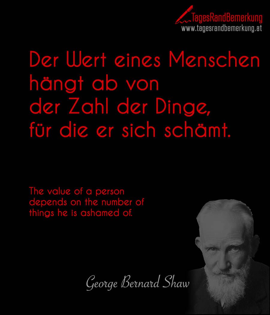 Der Wert eines Menschen hängt ab von der Zahl der Dinge, für die er sich schämt. | The value of a person depends on the number of things he is ashamed of.