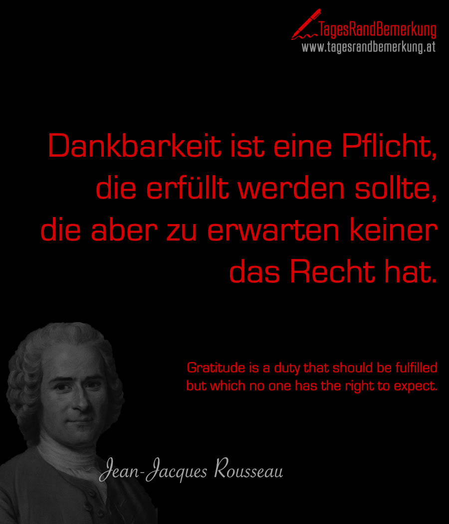 Dankbarkeit ist eine Pflicht, die erfüllt werden sollte, die aber zu erwarten keiner das Recht hat. |  Gratitude is a duty that should be fulfilled but which no one has the right to expect.