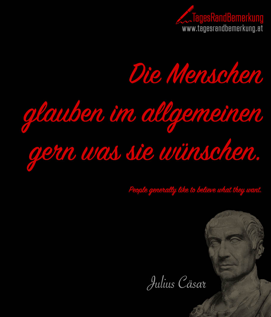 Die Menschen glauben im allgemeinen gern was sie wünschen. | People generally like to believe what they want.