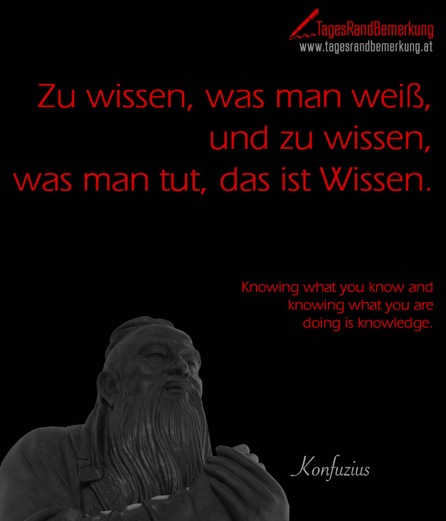 Zu wissen, was man weiß, und zu wissen, was man tut, das ist Wissen. | Knowing what you know and knowing what you are doing is knowledge.