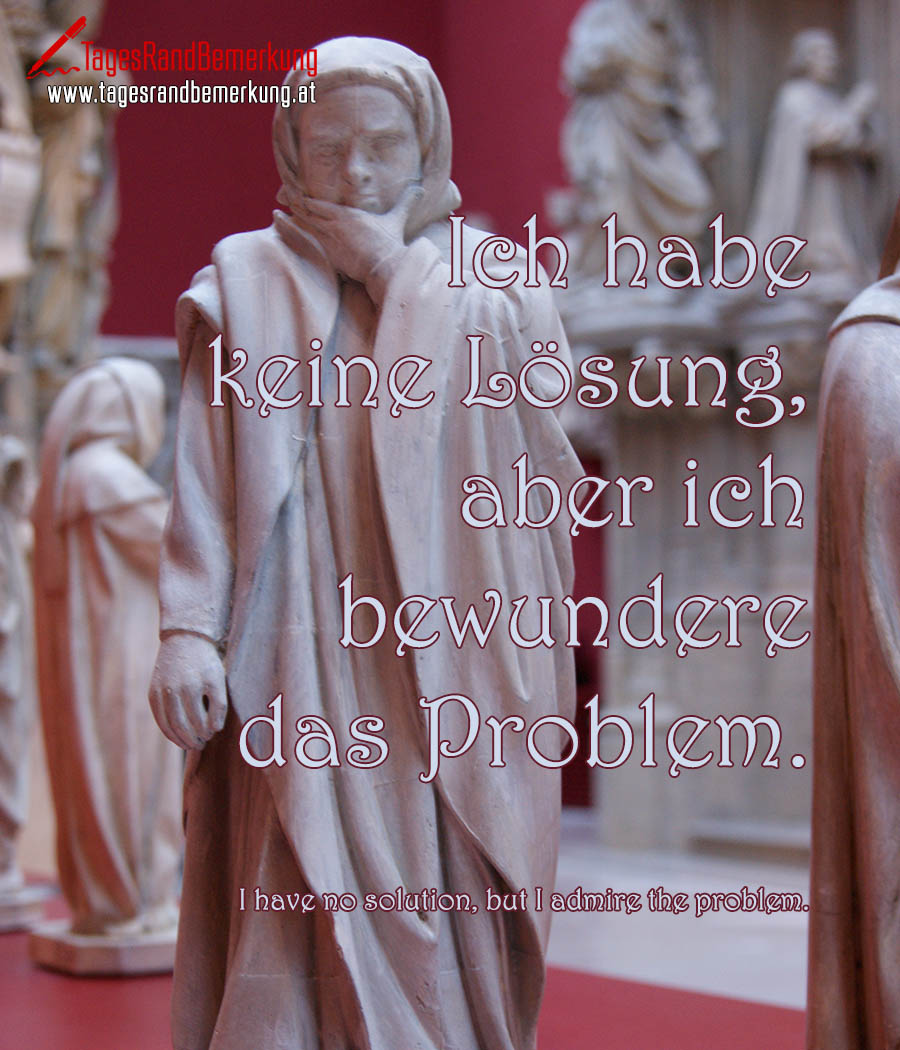 Ich habe keine Lösung, aber ich bewundere das Problem. | I have no solution, but I admire the problem.