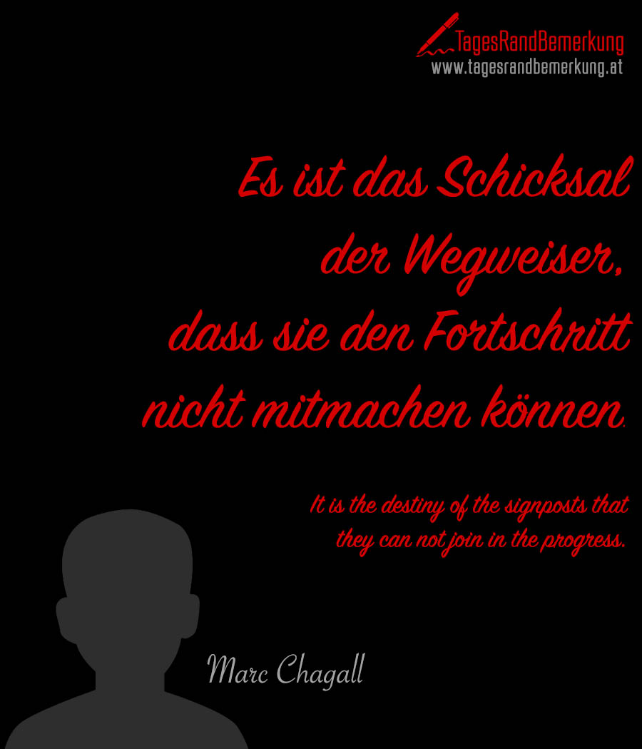 Es ist das Schicksal der Wegweiser, dass sie den Fortschritt nicht mitmachen können. | It is the destiny of the signposts that they can not join in the progress.