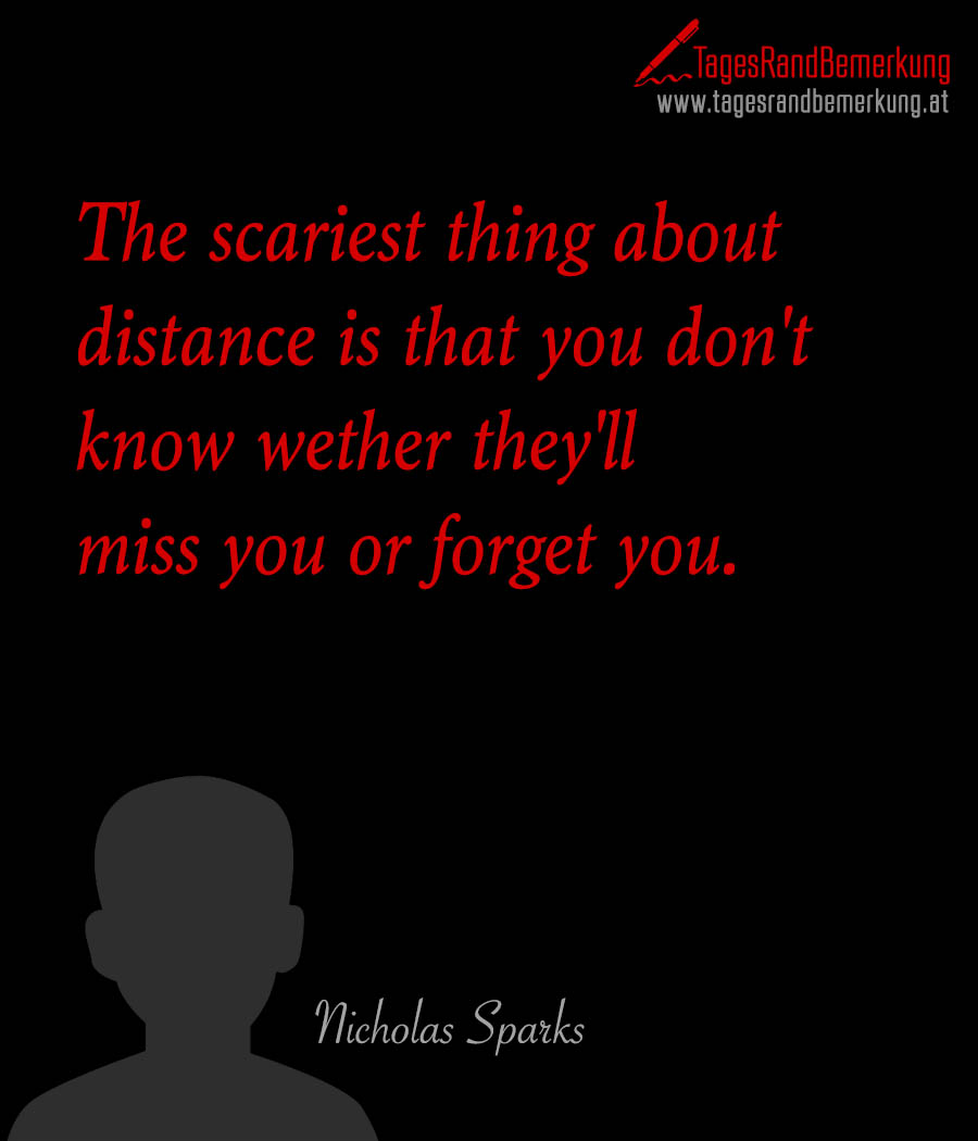 The scariest thing about distance is that you don't know wether they'll miss you or forget you.