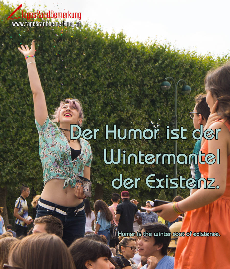 Der Humor ist der Wintermantel der Existenz. | Humor is the winter coat of existence.