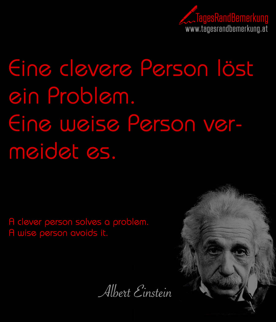 Eine clevere Person löst ein Problem. Eine weise Person vermeidet es. | A clever person solves a problem. A wise person avoids it.