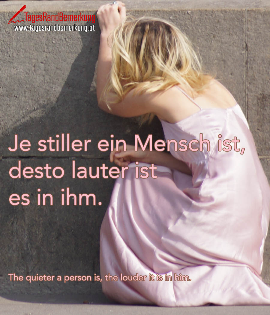 Je stiller ein Mensch ist, desto lauter ist es in ihm. | The quieter a person is, the louder it is in him.