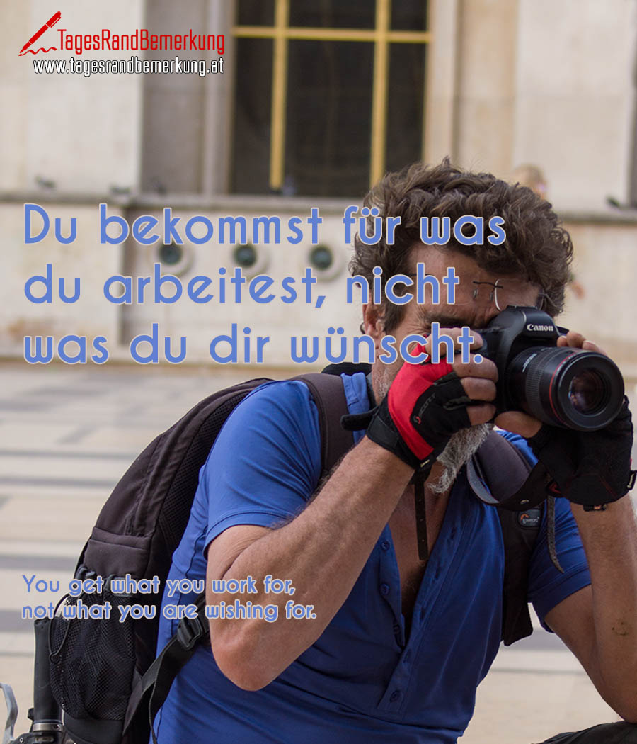 Du bekommst für was du arbeitest, nicht was du dir wünscht. | You get what you work for, not what you are wishing for.
