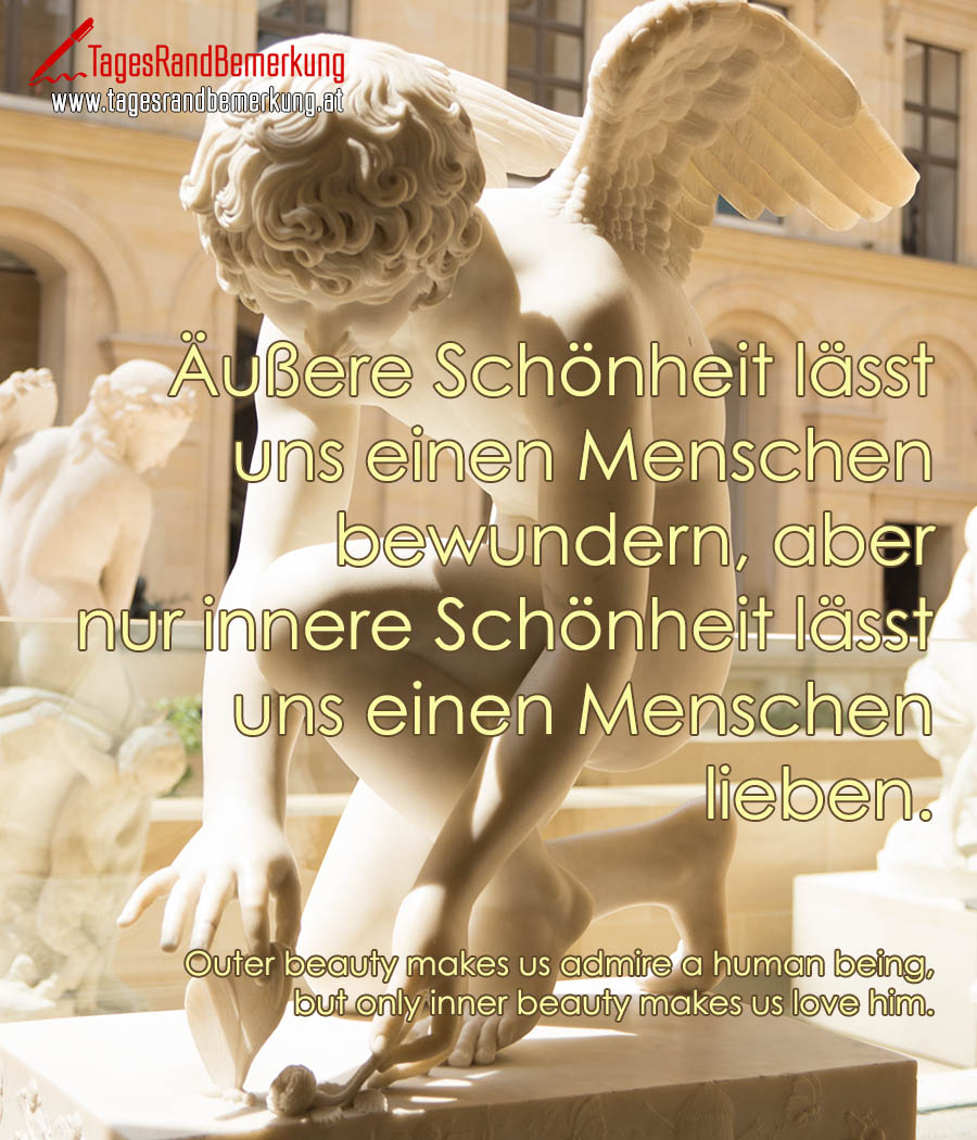 Äußere Schönheit lässt uns einen Menschen bewundern, aber nur innere Schönheit lässt uns einen Menschen lieben. | Outer beauty makes us admire a human being, but only inner beauty makes us love him.