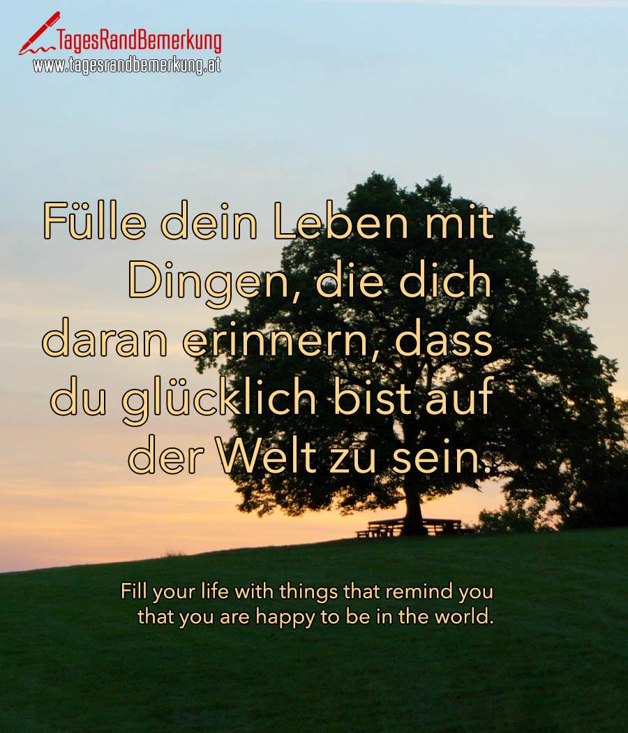 Fülle dein Leben mit Dingen, die dich daran erinnern, dass du glücklich bist auf der Welt zu sein. | Fill your life with things that remind you that you are happy to be in the world.