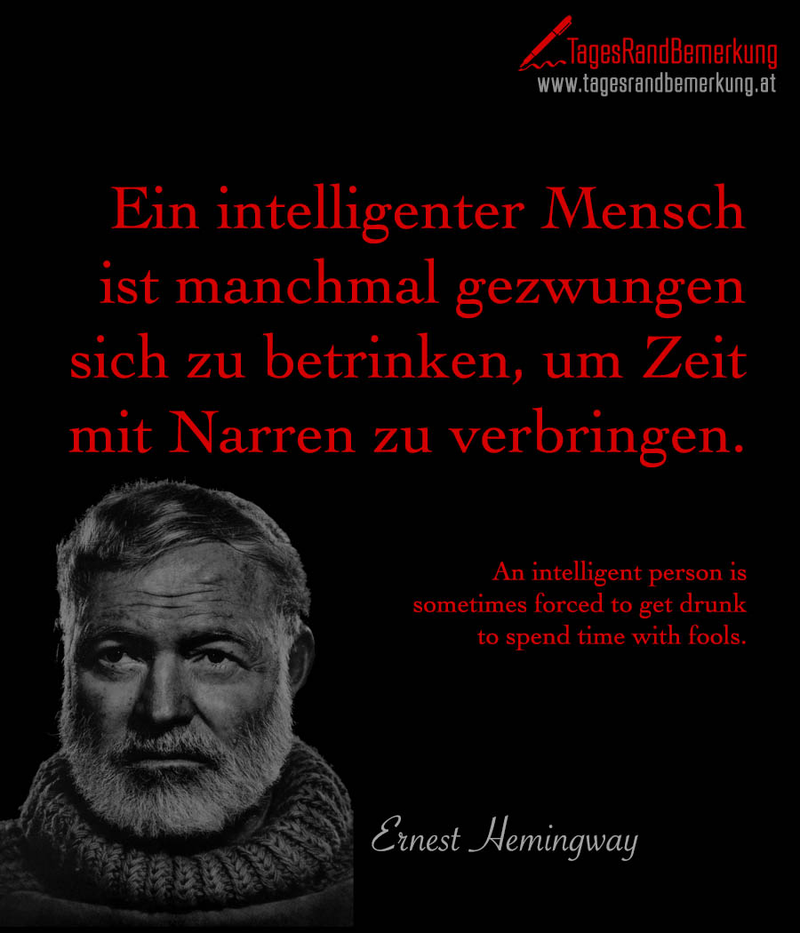 Ein intelligenter Mensch ist manchmal gezwungen sich zu betrinken, um Zeit mit Narren zu verbringen. | An intelligent person is sometimes forced to get drunk to spend time with fools.
