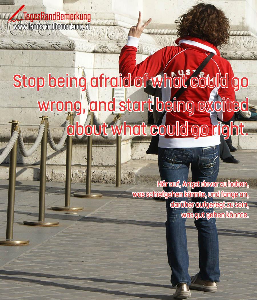 Stop being afraid of what could go wrong, and start being excited about what could go right. | Hör auf, Angst davor zu haben, was schiefgehen könnte, und fange an, darüber aufgeregt zu sein, was gut gehen könnte.