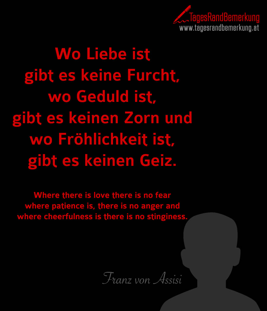 Wo Liebe ist gibt es keine Furcht, wo Geduld ist, gibt es keinen Zorn und wo Fröhlichkeit ist, gibt es keinen Geiz. | Where there is love there is no fear where patience is, there is no anger and where cheerfulness is there is no stinginess.