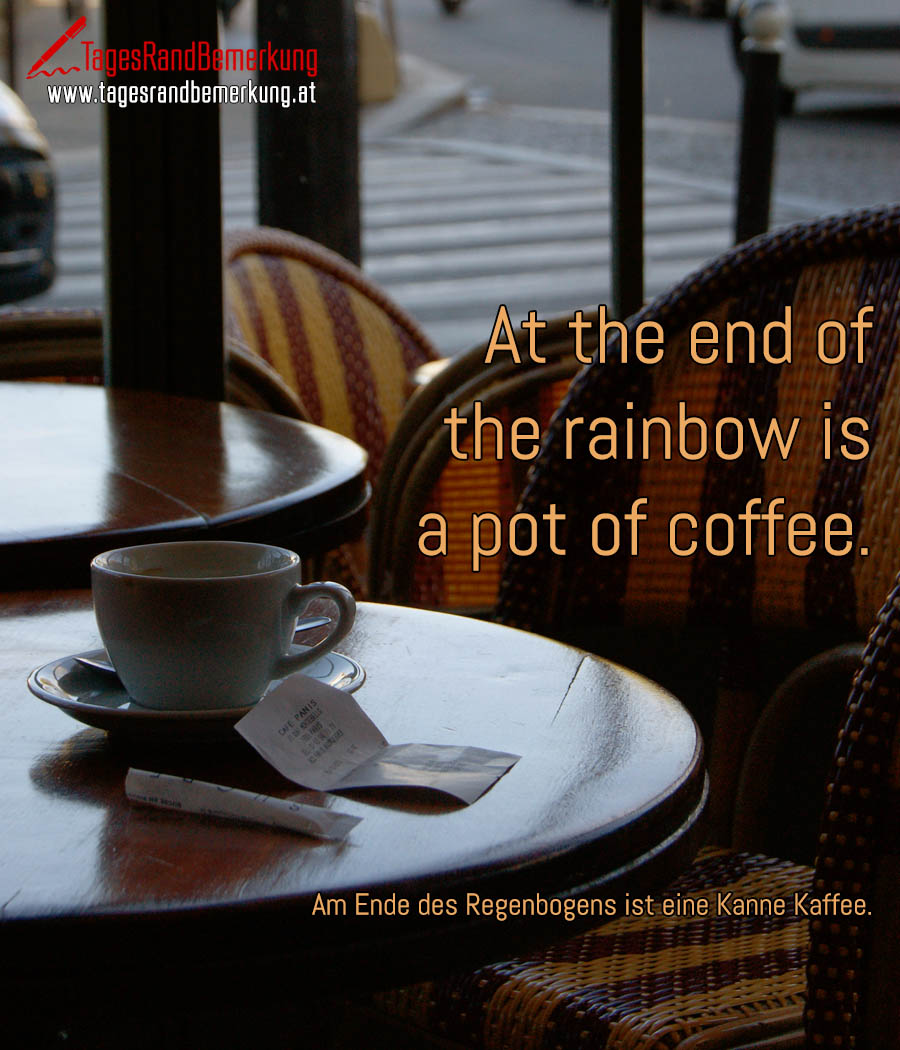 At the end of the rainbow is a pot of coffee. | Am Ende des Regenbogens ist eine Kanne Kaffee.