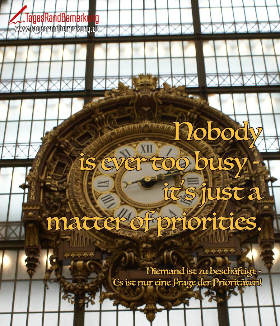 Nobody is ever too busy - it's just a matter of priorities. | Niemand ist zu beschäftigt - Es ist nur eine Frage der Prioritäten!