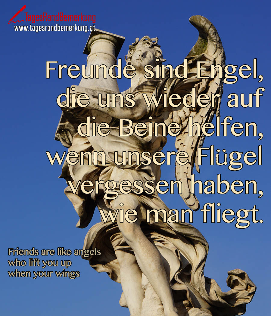 Freunde sind Engel, die uns wieder auf die Beine helfen, wenn unsere Flügel vergessen haben, wie man fliegt. | Friends are like angels who lift you up when your wings have forgotten how to fly.