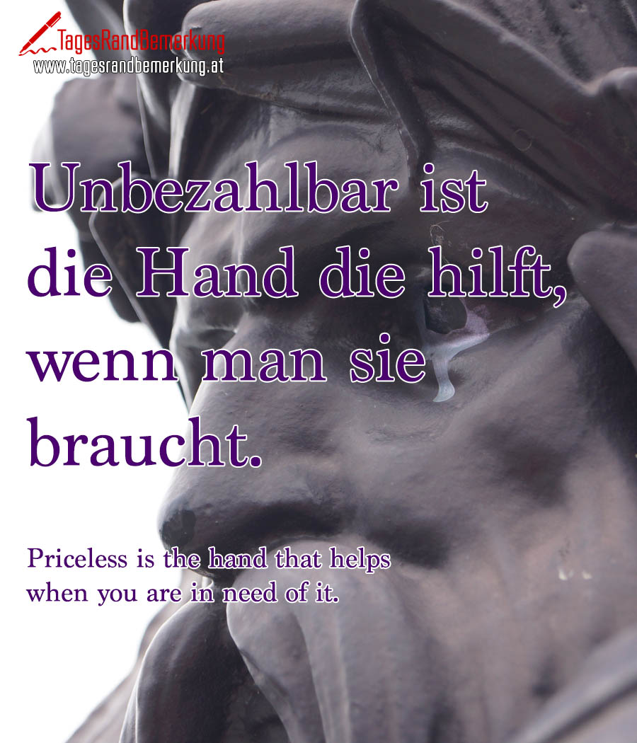 Unbezahlbar ist die Hand die hilft, wenn man sie braucht. | Priceless is the hand that helps when you are in need of it.