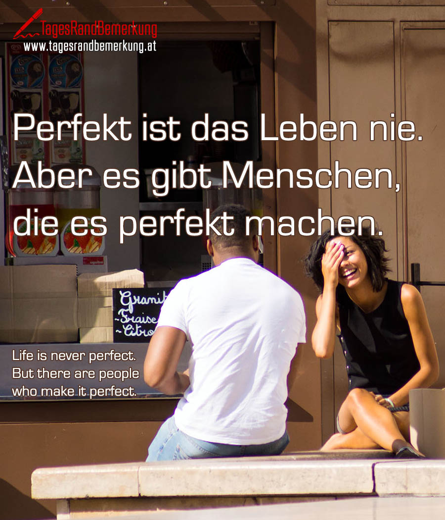 Perfekt ist das Leben nie. Aber es gibt Menschen, die es perfekt machen. | Life is never perfect. But there are people who make it perfect.