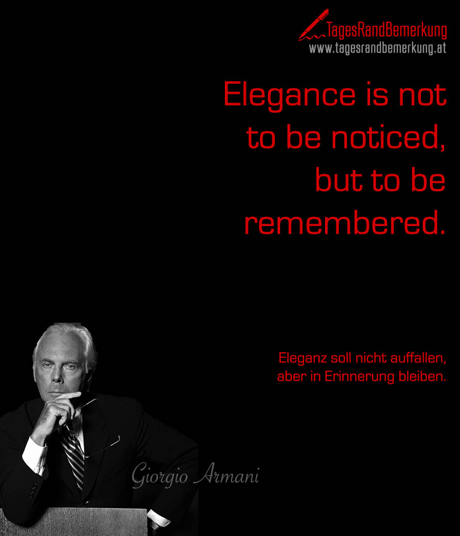 Elegance is not to be noticed, but to be remembered. | Eleganz soll nicht auffallen, aber in Erinnerung bleiben.